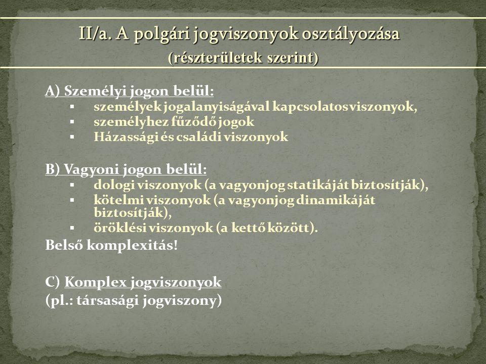 A) Személyi jogon belül:  személyek jogalanyiságával kapcsolatos viszonyok,  személyhez fűződő jogok  Házassági és családi viszonyok B) Vagyoni jogon belül:  dologi viszonyok (a vagyonjog statikáját biztosítják),  kötelmi viszonyok (a vagyonjog dinamikáját biztosítják),  öröklési viszonyok (a kettő között).
