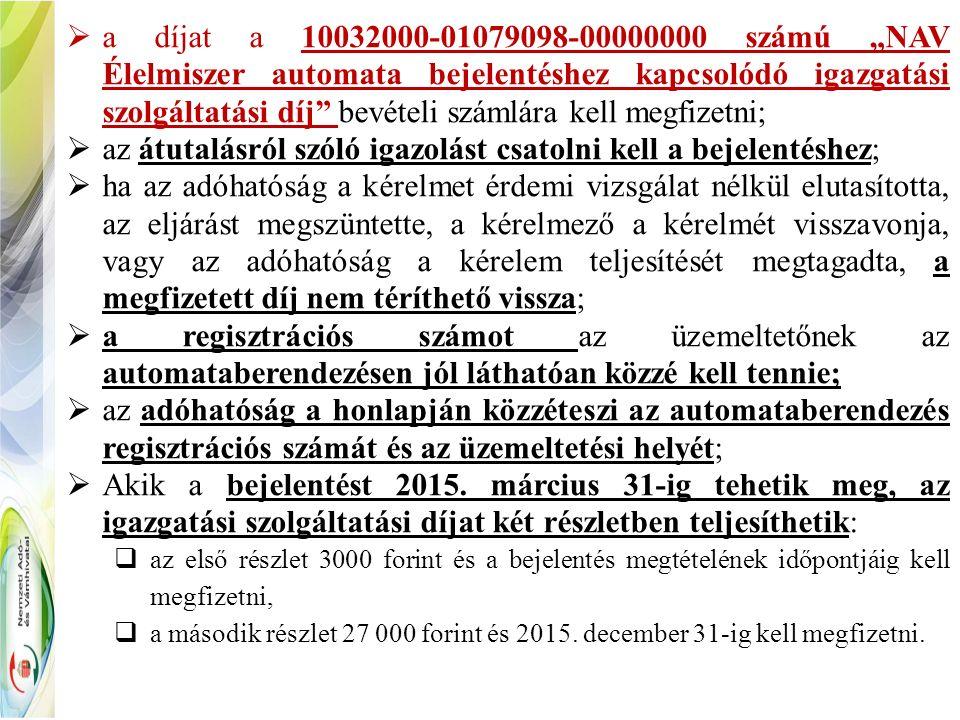 """ a díjat a 10032000-01079098-00000000 számú """"NAV Élelmiszer automata bejelentéshez kapcsolódó igazgatási szolgáltatási díj bevételi számlára kell megfizetni;  az átutalásról szóló igazolást csatolni kell a bejelentéshez;  ha az adóhatóság a kérelmet érdemi vizsgálat nélkül elutasította, az eljárást megszüntette, a kérelmező a kérelmét visszavonja, vagy az adóhatóság a kérelem teljesítését megtagadta, a megfizetett díj nem téríthető vissza;  a regisztrációs számot az üzemeltetőnek az automataberendezésen jól láthatóan közzé kell tennie;  az adóhatóság a honlapján közzéteszi az automataberendezés regisztrációs számát és az üzemeltetési helyét;  Akik a bejelentést 2015."""