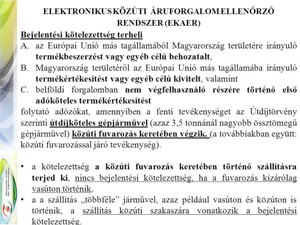 ELEKTRONIKUS KÖZÚTI ÁRUFORGALOM ELLENŐRZŐ RENDSZER (EKAER) Bejelentési kötelezettség terheli A.az Európai Unió más tagállamából Magyarország területére irányuló termékbeszerzést vagy egyéb célú behozatalt, B.Magyarország területéről az Európai Unió más tagállamába irányuló termékértékesítést vagy egyéb célú kivitelt, valamint C.belföldi forgalomban nem végfelhasználó részére történő első adóköteles termékértékesítést folytató adózókat, amennyiben a fenti tevékenységet az Útdíjtörvény szerinti útdíjköteles gépjárművel (azaz 3,5 tonnánál nagyobb össztömegű gépjárművel) közúti fuvarozás keretében végzik.