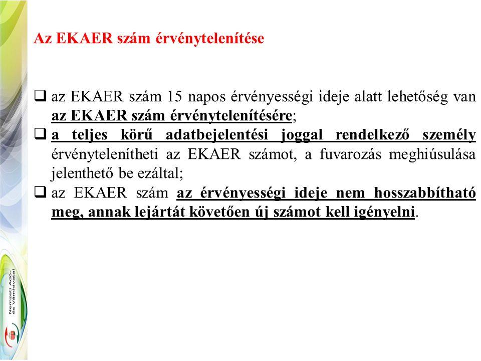 Az EKAER szám érvénytelenítése  az EKAER szám 15 napos érvényességi ideje alatt lehetőség van az EKAER szám érvénytelenítésére;  a teljes körű adatbejelentési joggal rendelkező személy érvénytelenítheti az EKAER számot, a fuvarozás meghiúsulása jelenthető be ezáltal;  az EKAER szám az érvényességi ideje nem hosszabbítható meg, annak lejártát követően új számot kell igényelni.