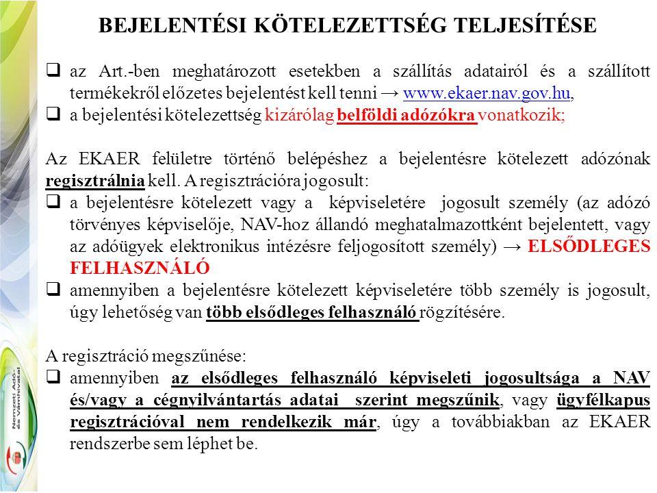BEJELENTÉSI KÖTELEZETTSÉG TELJESÍTÉSE  az Art.-ben meghatározott esetekben a szállítás adatairól és a szállított termékekről előzetes bejelentést kell tenni → www.ekaer.nav.gov.hu,www.ekaer.nav.gov.hu  a bejelentési kötelezettség kizárólag belföldi adózókra vonatkozik; Az EKAER felületre történő belépéshez a bejelentésre kötelezett adózónak regisztrálnia kell.