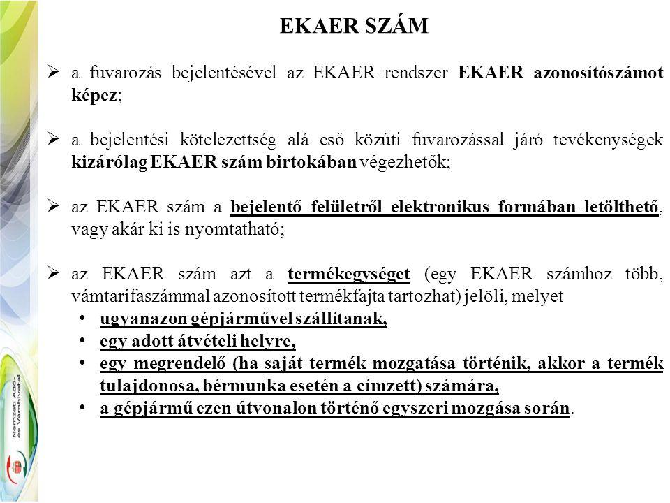 EKAER SZÁM  a fuvarozás bejelentésével az EKAER rendszer EKAER azonosítószámot képez;  a bejelentési kötelezettség alá eső közúti fuvarozással járó tevékenységek kizárólag EKAER szám birtokában végezhetők;  az EKAER szám a bejelentő felületről elektronikus formában letölthető, vagy akár ki is nyomtatható;  az EKAER szám azt a termékegységet (egy EKAER számhoz több, vámtarifaszámmal azonosított termékfajta tartozhat) jelöli, melyet ugyanazon gépjárművel szállítanak, egy adott átvételi helyre, egy megrendelő (ha saját termék mozgatása történik, akkor a termék tulajdonosa, bérmunka esetén a címzett) számára, a gépjármű ezen útvonalon történő egyszeri mozgása során.