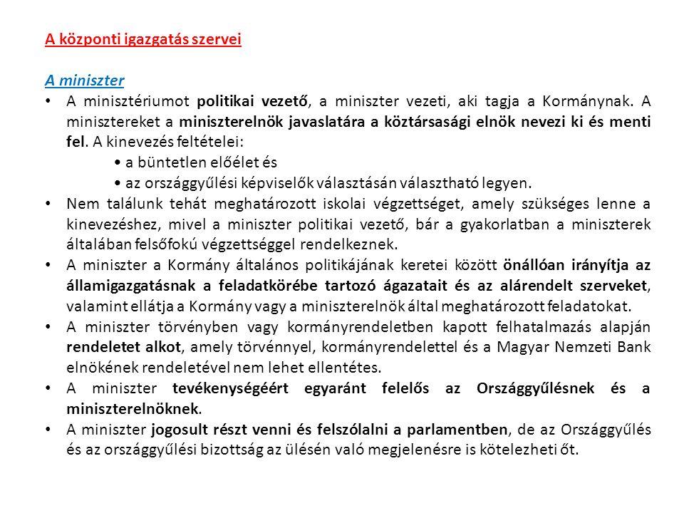 A központi igazgatás szervei A miniszter A minisztériumot politikai vezető, a miniszter vezeti, aki tagja a Kormánynak.