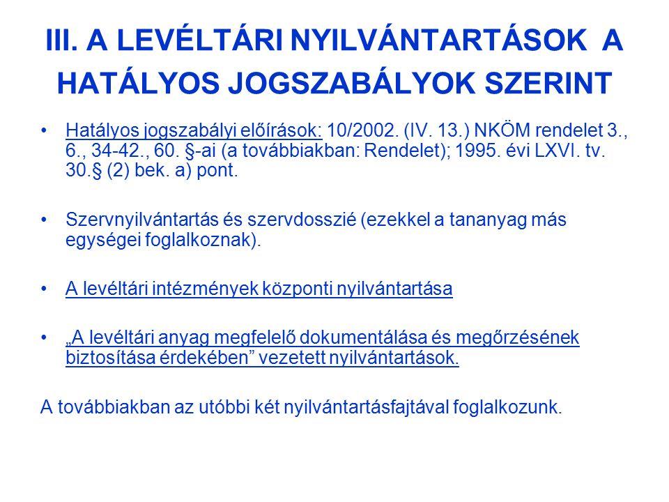III. A LEVÉLTÁRI NYILVÁNTARTÁSOK A HATÁLYOS JOGSZABÁLYOK SZERINT Hatályos jogszabályi előírások: 10/2002. (IV. 13.) NKÖM rendelet 3., 6., 34-42., 60.