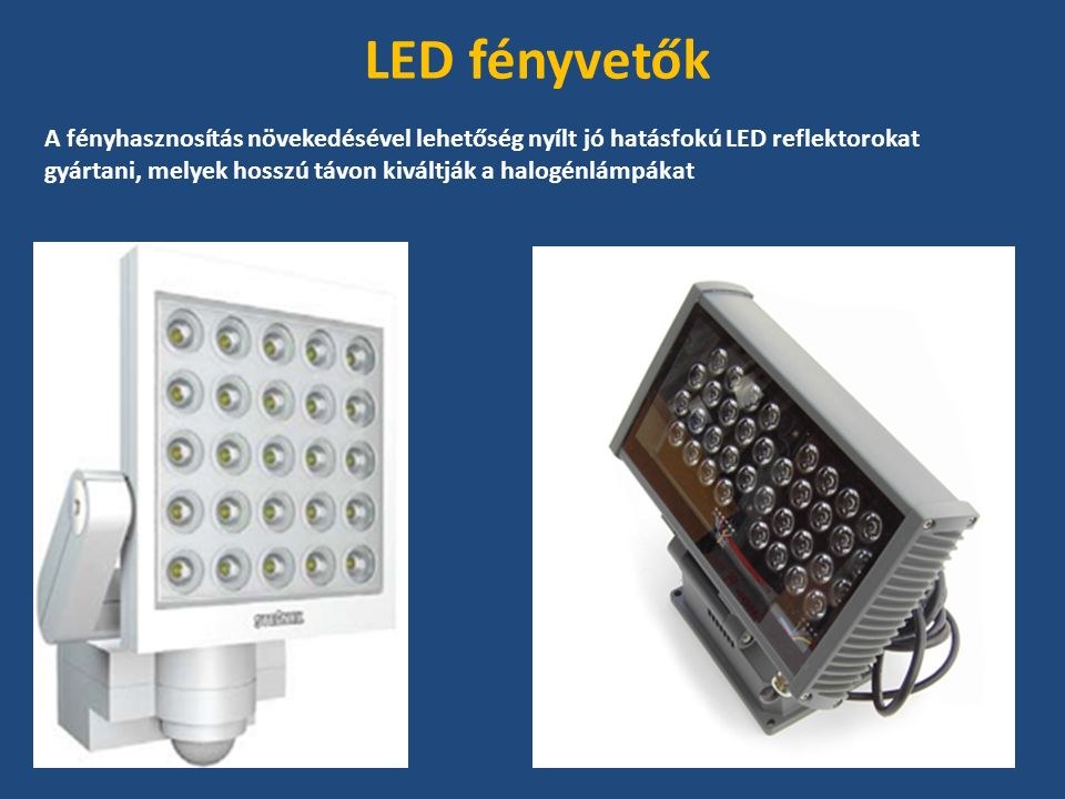 A fényhasznosítás növekedésével lehetőség nyílt jó hatásfokú LED reflektorokat gyártani, melyek hosszú távon kiváltják a halogénlámpákat LED fényvetők