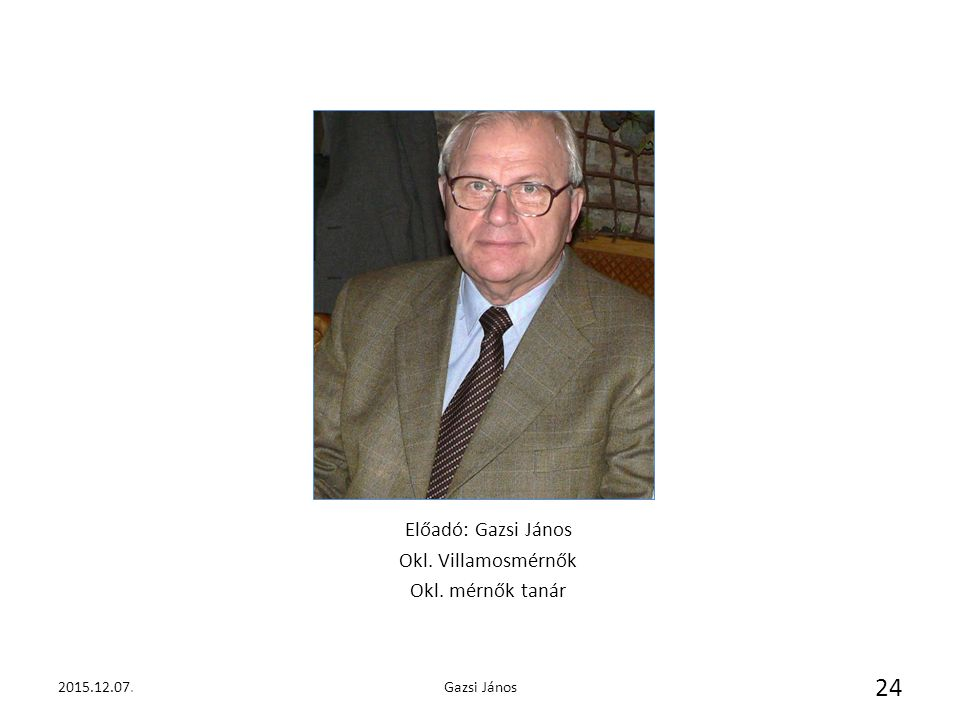 2015.12.07.Gazsi János 24 Előadó: Gazsi János Okl. Villamosmérnők Okl. mérnők tanár