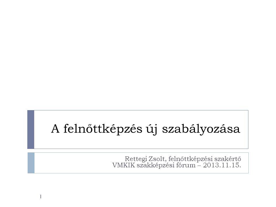 A felnőttképzés új szabályozása Rettegi Zsolt, felnőttképzési szakértő VMKIK szakképzési fórum – 2013.11.15. 1