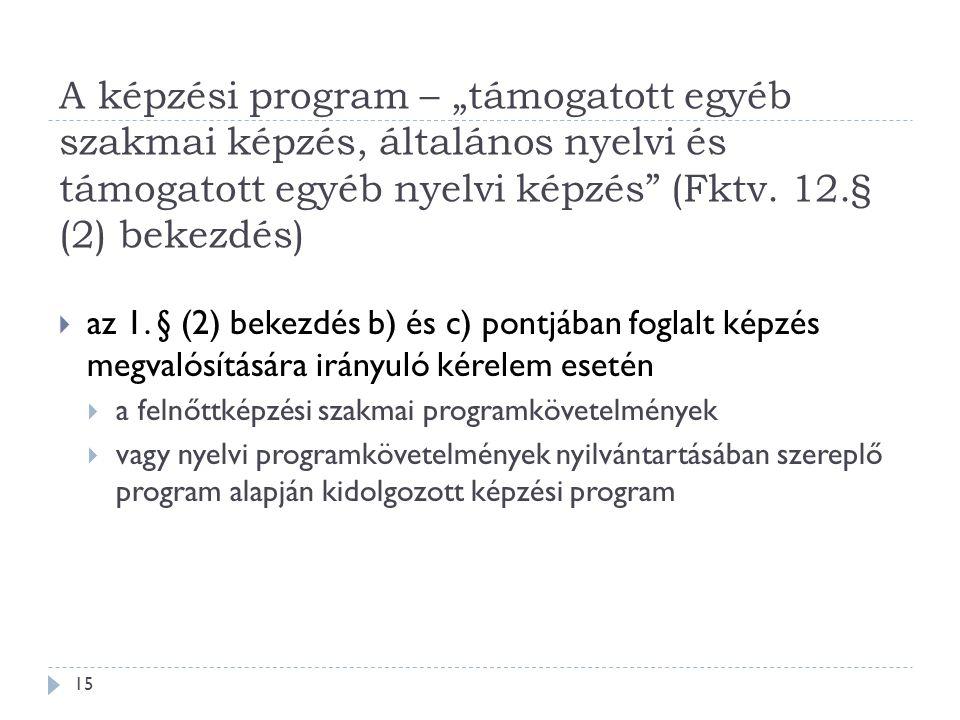 """A képzési program – """"támogatott egyéb szakmai képzés, általános nyelvi és támogatott egyéb nyelvi képzés"""" (Fktv. 12.§ (2) bekezdés)  az 1. § (2) beke"""
