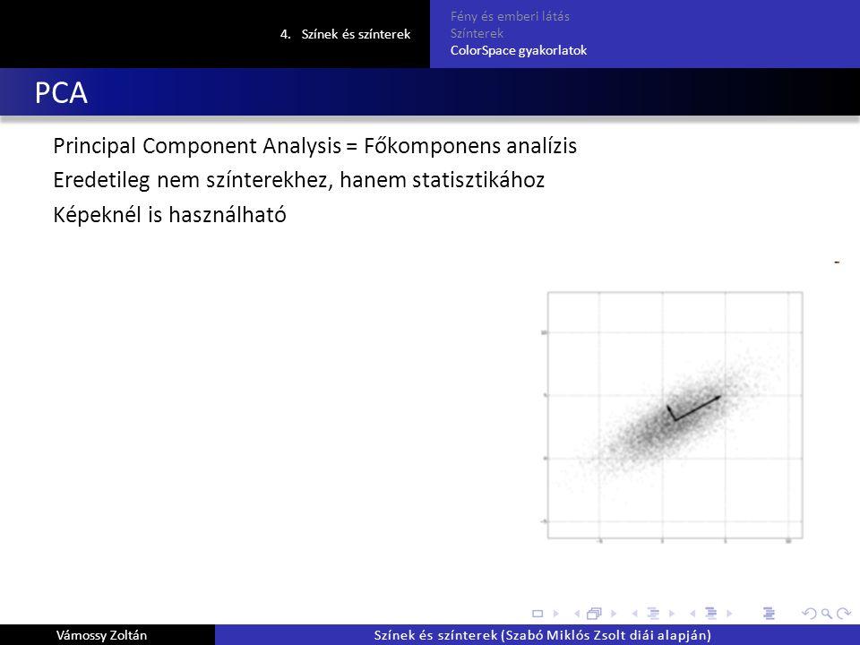 PCA Principal Component Analysis = Főkomponens analízis Eredetileg nem színterekhez, hanem statisztikához Képeknél is használható 4.Színek és színterek Fény és emberi látás Színterek ColorSpace gyakorlatok Vámossy ZoltánSzínek és színterek (Szabó Miklós Zsolt diái alapján)