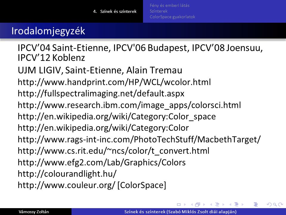 Irodalomjegyzék IPCV'04 Saint-Etienne, IPCV 06 Budapest, IPCV'08 Joensuu, IPCV'12 Koblenz UJM LIGIV, Saint-Etienne, Alain Tremau http://www.handprint.com/HP/WCL/wcolor.html http://fullspectralimaging.net/default.aspx http://www.research.ibm.com/image_apps/colorsci.html http://en.wikipedia.org/wiki/Category:Color_space http://en.wikipedia.org/wiki/Category:Color http://www.rags-int-inc.com/PhotoTechStuff/MacbethTarget/ http://www.cs.rit.edu/~ncs/color/t_convert.html http://www.efg2.com/Lab/Graphics/Colors http://colourandlight.hu/ http://www.couleur.org/ [ColorSpace] 4.Színek és színterek Fény és emberi látás Színterek ColorSpace gyakorlatok Vámossy ZoltánSzínek és színterek (Szabó Miklós Zsolt diái alapján)