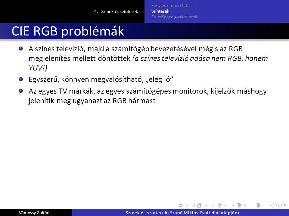 """CIE RGB problémák A színes televízió, majd a számítógép bevezetésével mégis az RGB megjelenítés mellett döntöttek (a színes televízió adása nem RGB, hanem YUV!) Egyszerű, könnyen megvalósítható, """"elég jó Az egyes TV márkák, az egyes számítógépes monitorok, kijelzők máshogy jelenítik meg ugyanazt az RGB hármast 4.Színek és színterek Fény és emberi látás Színterek ColorSpace gyakorlatok Vámossy ZoltánSzínek és színterek (Szabó Miklós Zsolt diái alapján)"""