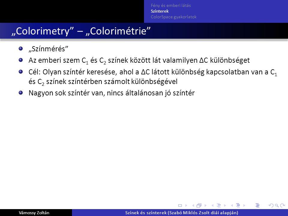 """""""Colorimetry – """"Colorimétrie """"Színmérés Az emberi szem C 1 és C 2 színek között lát valamilyen ΔC különbséget Cél: Olyan színtér keresése, ahol a ΔC látott különbség kapcsolatban van a C 1 és C 2 színek színtérben számolt különbségével Nagyon sok színtér van, nincs általánosan jó színtér Fény és emberi látás Színterek ColorSpace gyakorlatok Vámossy ZoltánSzínek és színterek (Szabó Miklós Zsolt diái alapján)"""