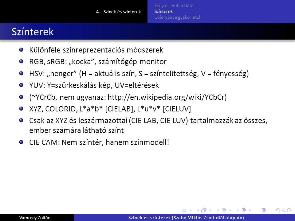 """Színterek Különféle színreprezentációs módszerek RGB, sRGB: """"kocka , számítógép-monitor HSV: """"henger (H = aktuális szín, S = színtelítettség, V = fényesség) YUV: Y=szürkeskálás kép, UV=eltérések (~YCrCb, nem ugyanaz: http://en.wikipedia.org/wiki/YCbCr) XYZ, COLORID, L*a*b* [CIELAB], L*u*v* [CIELUV] Csak az XYZ és leszármazottai (CIE LAB, CIE LUV) tartalmazzák az összes, ember számára látható színt CIE CAM: Nem színtér, hanem színmodell."""