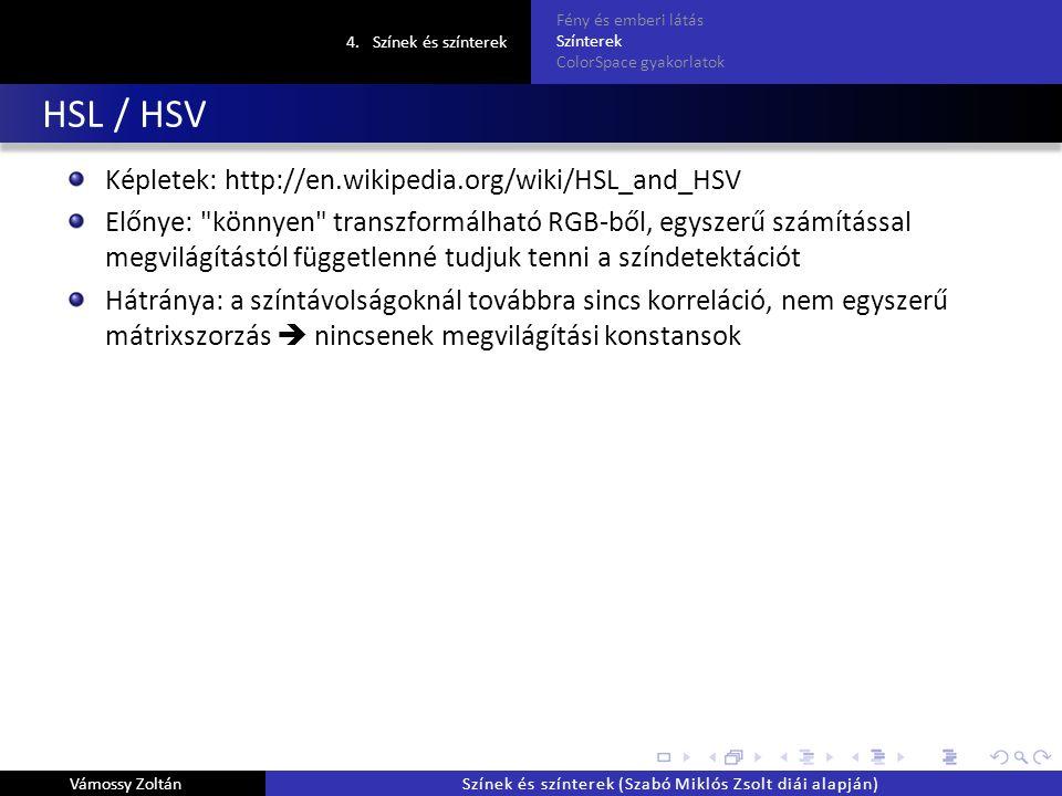 HSL / HSV Képletek: http://en.wikipedia.org/wiki/HSL_and_HSV Előnye: könnyen transzformálható RGB-ből, egyszerű számítással megvilágítástól függetlenné tudjuk tenni a színdetektációt Hátránya: a színtávolságoknál továbbra sincs korreláció, nem egyszerű mátrixszorzás  nincsenek megvilágítási konstansok 4.Színek és színterek Fény és emberi látás Színterek ColorSpace gyakorlatok Vámossy ZoltánSzínek és színterek (Szabó Miklós Zsolt diái alapján)