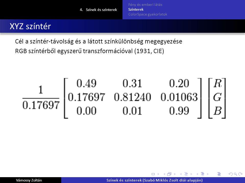 XYZ színtér Cél a színtér-távolság és a látott színkülönbség megegyezése RGB színtérből egyszerű transzformációval (1931, CIE) 4.Színek és színterek Fény és emberi látás Színterek ColorSpace gyakorlatok Vámossy ZoltánSzínek és színterek (Szabó Miklós Zsolt diái alapján)