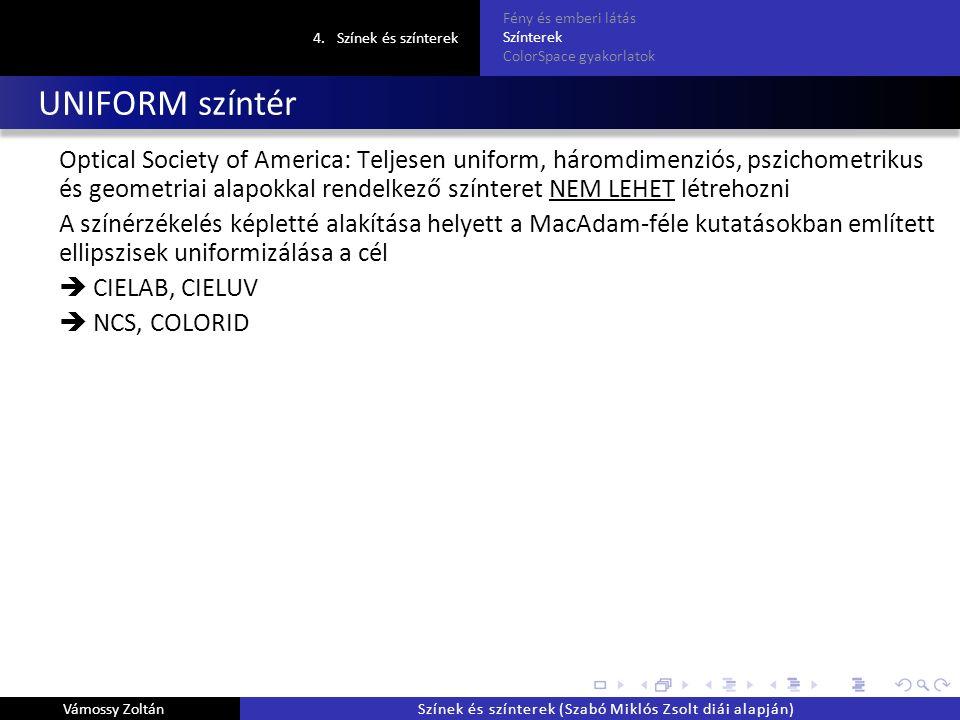 UNIFORM színtér Optical Society of America: Teljesen uniform, háromdimenziós, pszichometrikus és geometriai alapokkal rendelkező színteret NEM LEHET létrehozni A színérzékelés képletté alakítása helyett a MacAdam-féle kutatásokban említett ellipszisek uniformizálása a cél  CIELAB, CIELUV  NCS, COLORID 4.Színek és színterek Fény és emberi látás Színterek ColorSpace gyakorlatok Vámossy ZoltánSzínek és színterek (Szabó Miklós Zsolt diái alapján)