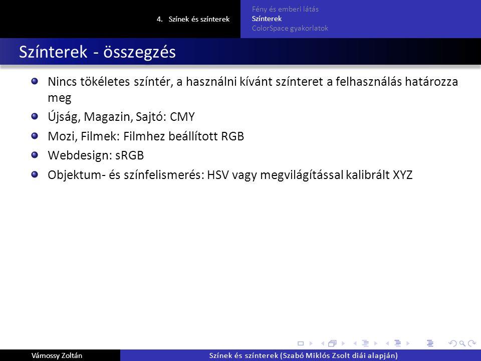 Színterek - összegzés Nincs tökéletes színtér, a használni kívánt színteret a felhasználás határozza meg Újság, Magazin, Sajtó: CMY Mozi, Filmek: Filmhez beállított RGB Webdesign: sRGB Objektum- és színfelismerés: HSV vagy megvilágítással kalibrált XYZ 4.Színek és színterek Fény és emberi látás Színterek ColorSpace gyakorlatok Vámossy ZoltánSzínek és színterek (Szabó Miklós Zsolt diái alapján)