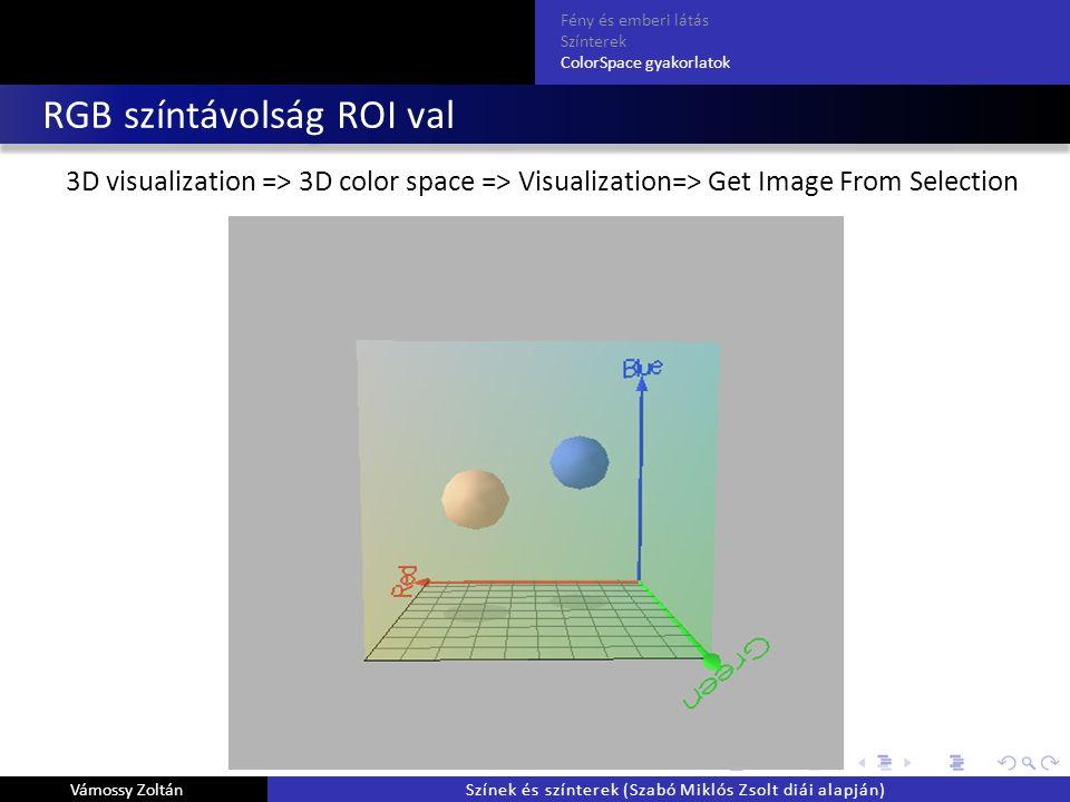RGB színtávolság ROI val 3D visualization => 3D color space => Visualization=> Get Image From Selection Fény és emberi látás Színterek ColorSpace gyakorlatok Vámossy ZoltánSzínek és színterek (Szabó Miklós Zsolt diái alapján)