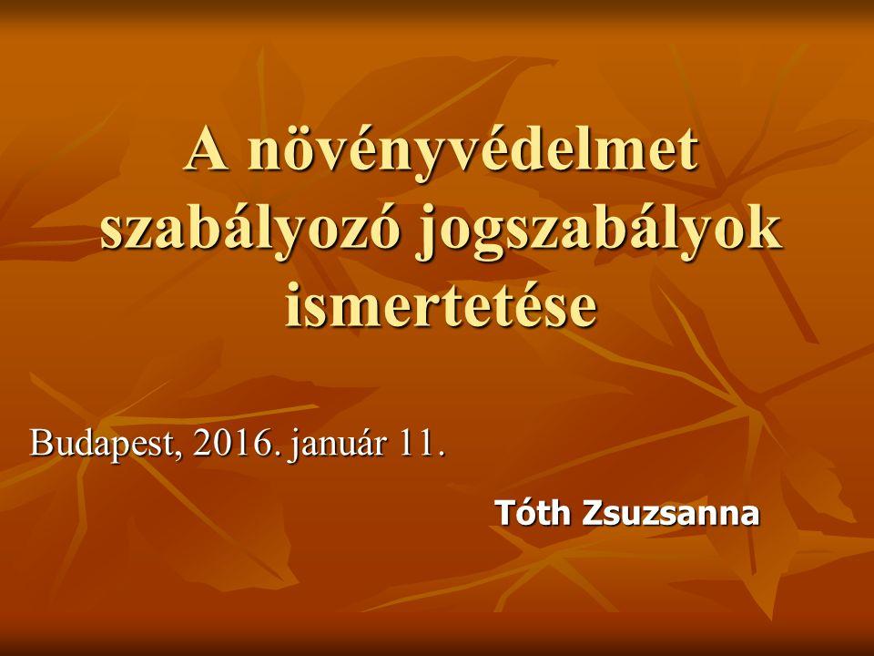 A növényvédelmet szabályozó jogszabályok ismertetése Budapest, 2016. január 11. Tóth Zsuzsanna