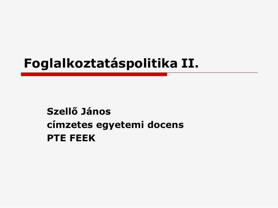 Foglalkoztatáspolitika II. Szellő János címzetes egyetemi docens PTE FEEK