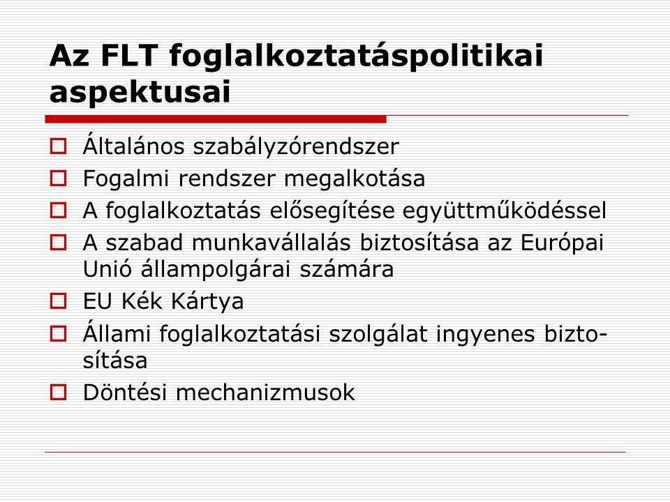 Az FLT foglalkoztatáspolitikai aspektusai  Általános szabályzórendszer  Fogalmi rendszer megalkotása  A foglalkoztatás elősegítése együttműködéssel  A szabad munkavállalás biztosítása az Európai Unió állampolgárai számára  EU Kék Kártya  Állami foglalkoztatási szolgálat ingyenes bizto- sítása  Döntési mechanizmusok
