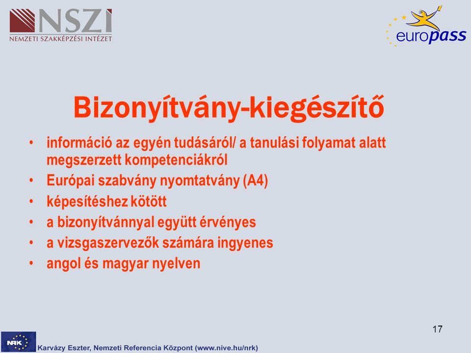 17 Bizonyítvány-kiegészítő információ az egyén tudásáról/ a tanulási folyamat alatt megszerzett kompetenciákról Európai szabvány nyomtatvány (A4) képesítéshez kötött a bizonyítvánnyal együtt érvényes a vizsgaszervezők számára ingyenes angol és magyar nyelven