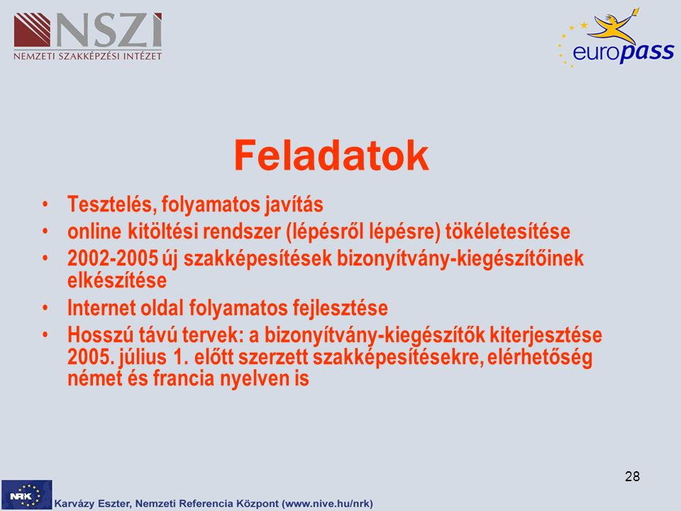 28 Feladatok Tesztelés, folyamatos javítás online kitöltési rendszer (lépésről lépésre) tökéletesítése 2002-2005 új szakképesítések bizonyítvány-kiegészítőinek elkészítése Internet oldal folyamatos fejlesztése Hosszú távú tervek: a bizonyítvány-kiegészítők kiterjesztése 2005.