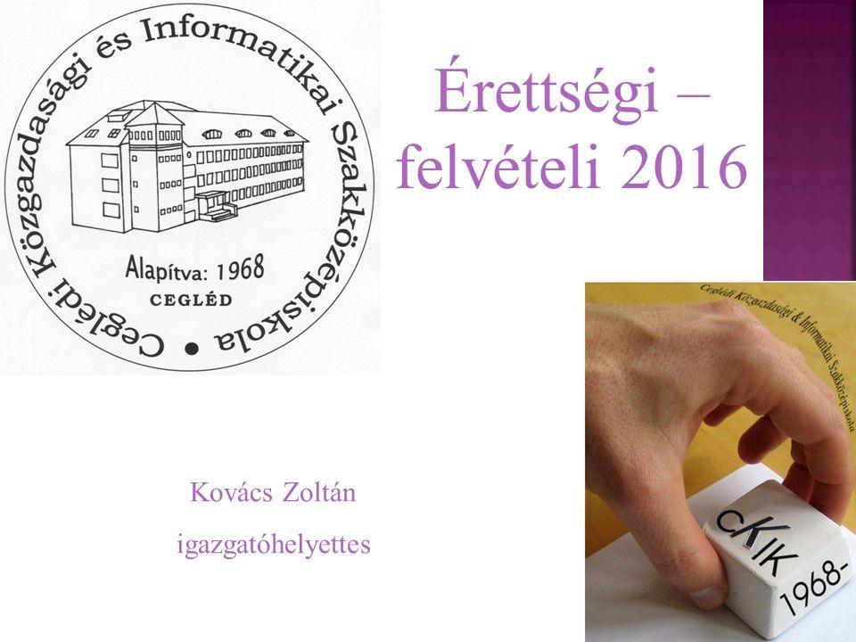1 Érettségi – felvételi 2016 Kovács Zoltán igazgatóhelyettes
