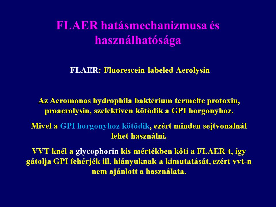 FLAER hatásmechanizmusa és használhatósága FLAER: Fluorescein-labeled Aerolysin Az Aeromonas hydrophila baktérium termelte protoxin, proaerolysin, szelektíven kötődik a GPI horgonyhoz.