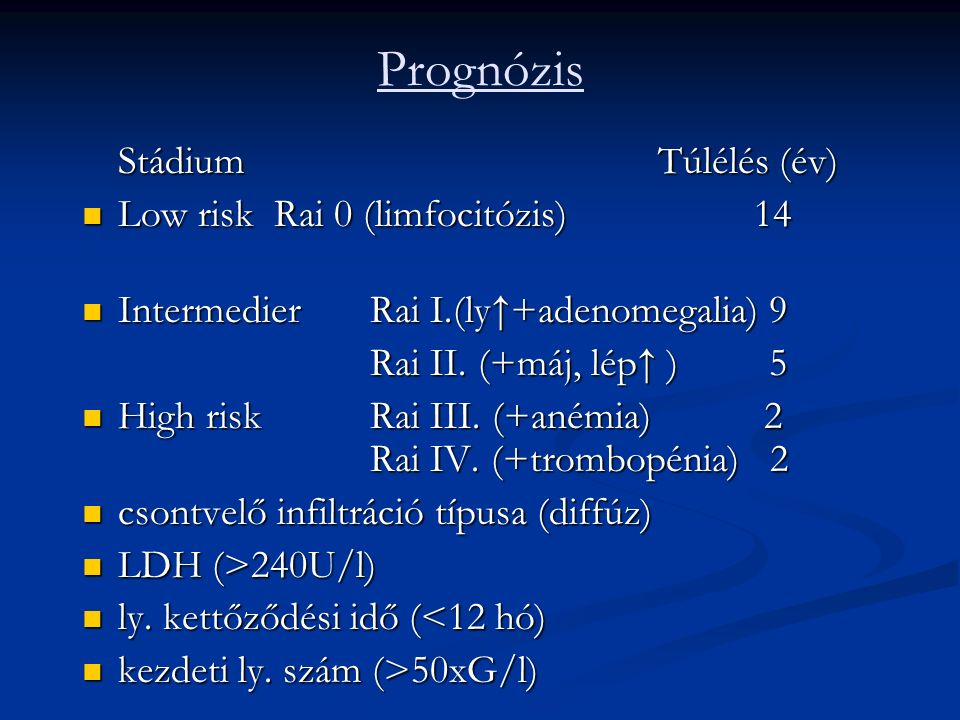 Prognózis StádiumTúlélés (év) Low risk Rai 0 (limfocitózis) 14 Low risk Rai 0 (limfocitózis) 14 Intermedier Rai I.(ly↑+adenomegalia) 9 Intermedier Rai I.(ly↑+adenomegalia) 9 Rai II.