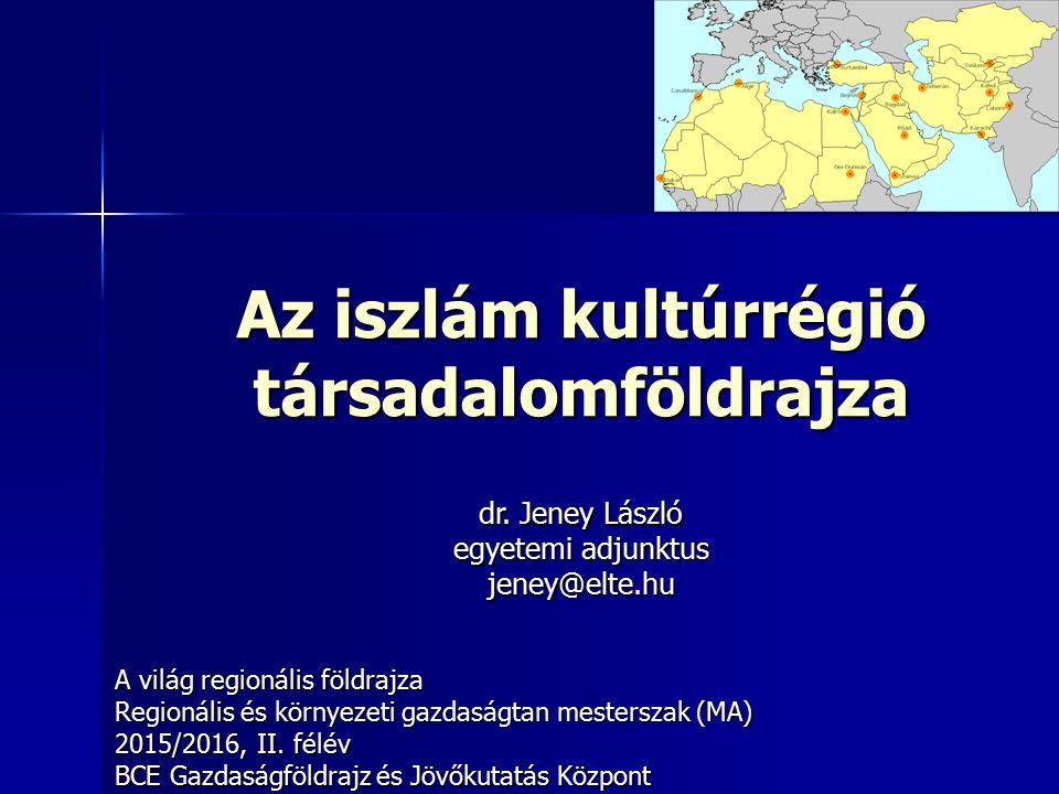 Az iszlám kultúrrégió társadalomföldrajza A világ regionális földrajza Regionális és környezeti gazdaságtan mesterszak (MA) 2015/2016, II.