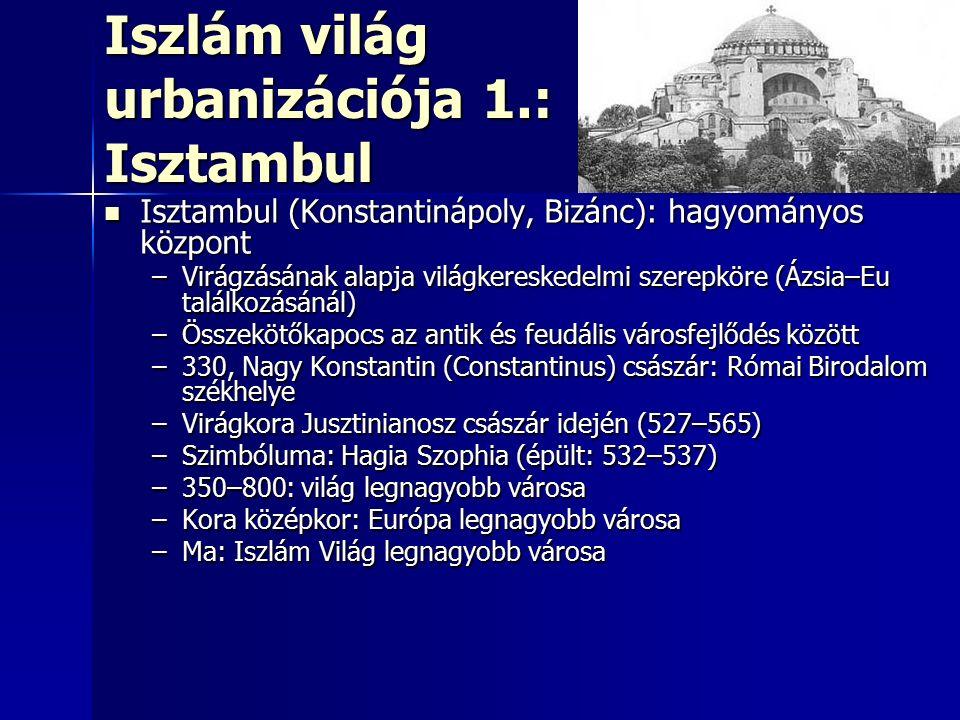 Iszlám világ urbanizációja 1.: Isztambul Isztambul (Konstantinápoly, Bizánc): hagyományos központ Isztambul (Konstantinápoly, Bizánc): hagyományos központ –Virágzásának alapja világkereskedelmi szerepköre (Ázsia–Eu találkozásánál) –Összekötőkapocs az antik és feudális városfejlődés között –330, Nagy Konstantin (Constantinus) császár: Római Birodalom székhelye –Virágkora Jusztinianosz császár idején (527–565) –Szimbóluma: Hagia Szophia (épült: 532–537) –350–800: világ legnagyobb városa –Kora középkor: Európa legnagyobb városa –Ma: Iszlám Világ legnagyobb városa