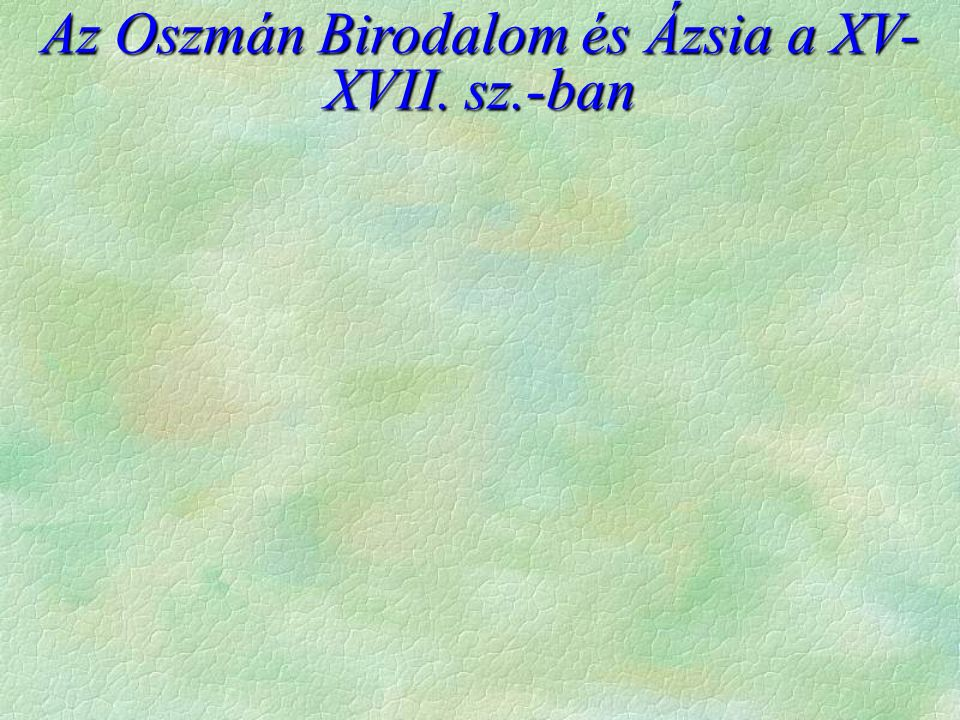 Az Oszmán Birodalom és Ázsia a XV- XVII. sz.-ban