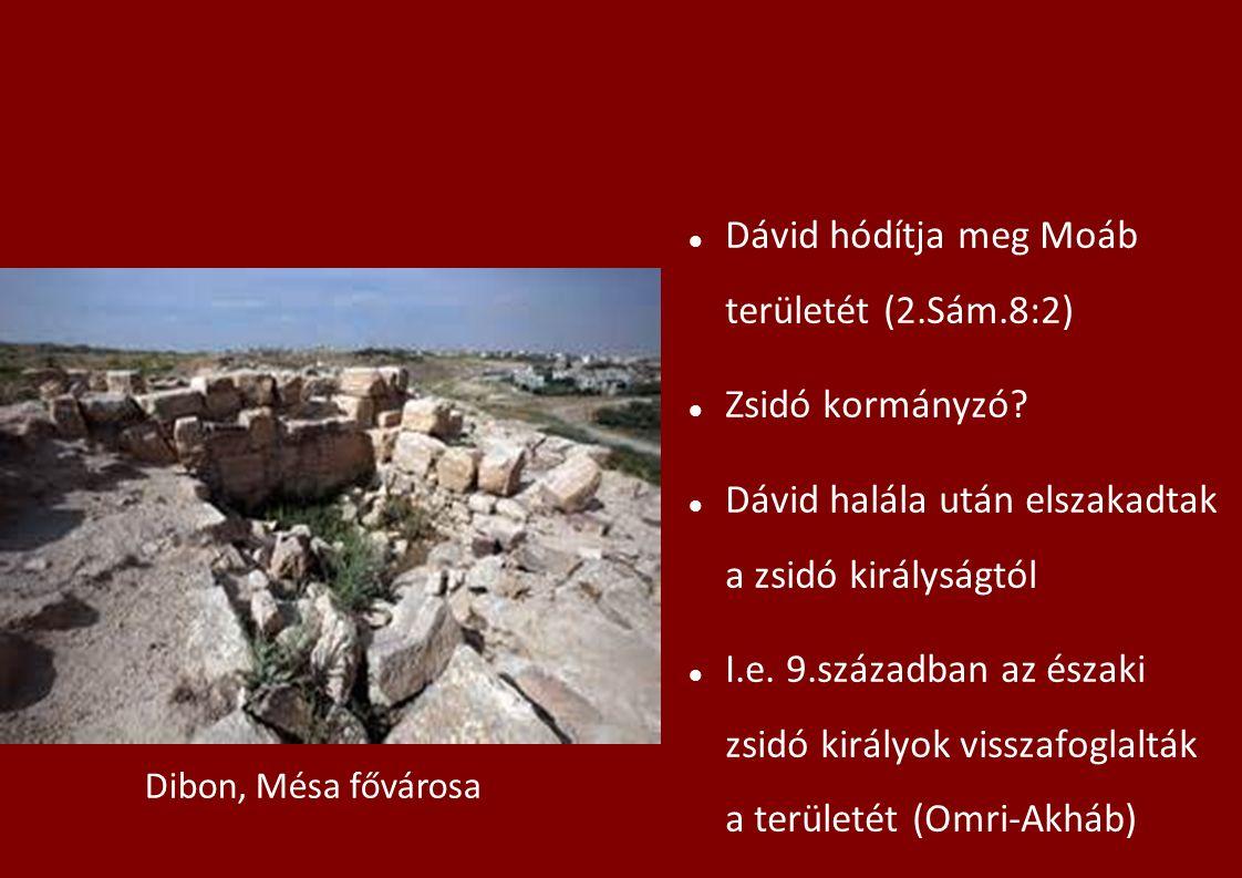 Dávid hódítja meg Moáb területét (2.Sám.8:2) Zsidó kormányzó? Dávid halála után elszakadtak a zsidó királyságtól I.e. 9.században az északi zsidó kirá