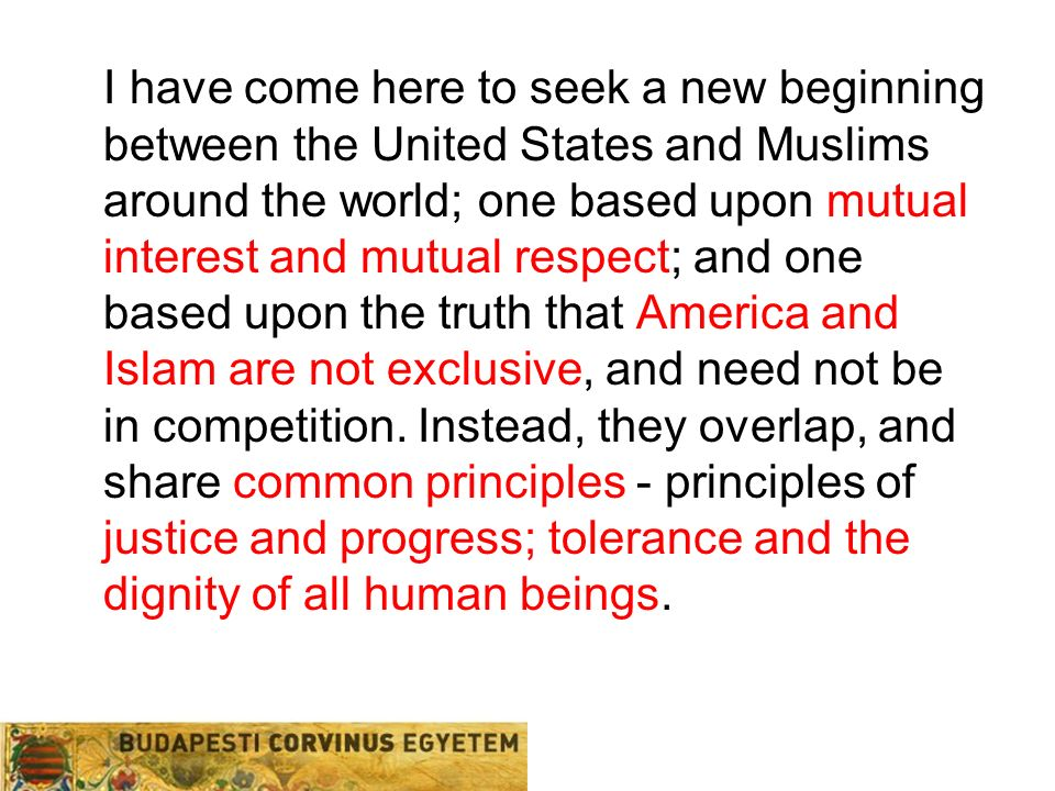 I have come here to seek a new beginning between the United States and Muslims around the world; one based upon mutual interest and mutual respect; and one based upon the truth that America and Islam are not exclusive, and need not be in competition.