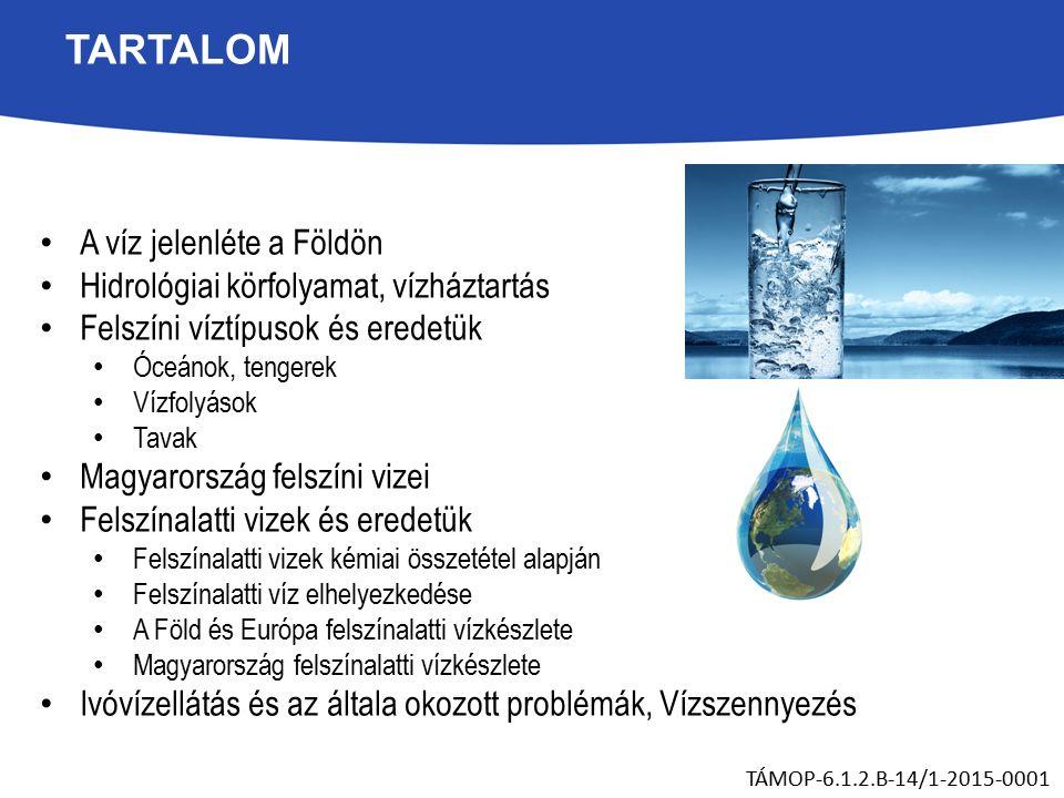 TARTALOM A víz jelenléte a Földön Hidrológiai körfolyamat, vízháztartás Felszíni víztípusok és eredetük Óceánok, tengerek Vízfolyások Tavak Magyarország felszíni vizei Felszínalatti vizek és eredetük Felszínalatti vizek kémiai összetétel alapján Felszínalatti víz elhelyezkedése A Föld és Európa felszínalatti vízkészlete Magyarország felszínalatti vízkészlete Ivóvízellátás és az általa okozott problémák, Vízszennyezés TÁMOP-6.1.2.B-14/1-2015-0001
