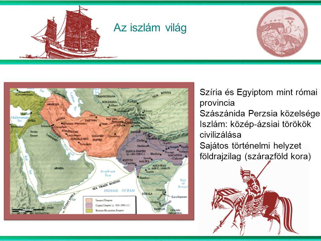 Az iszlám világ Szíria és Egyiptom mint római provincia Szászánida Perzsia közelsége Iszlám: közép-ázsiai törökök civilizálása Sajátos történelmi helyzet földrajzilag (szárazföld kora)