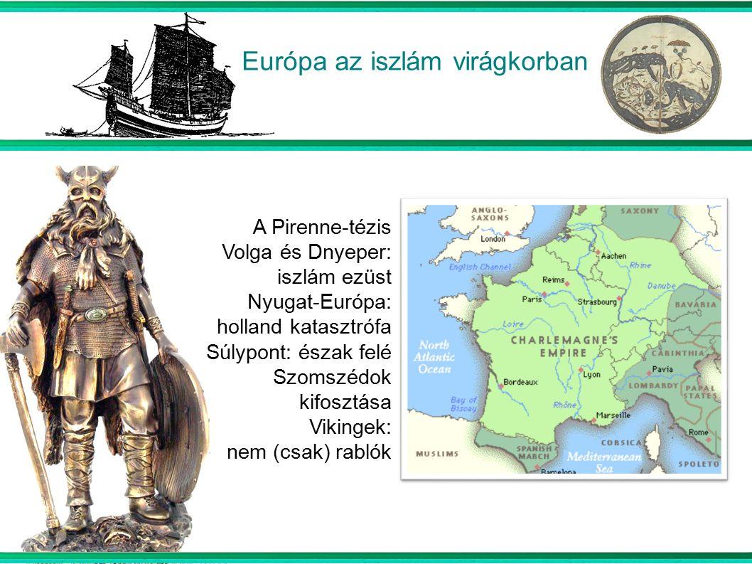 Európa az iszlám virágkorban  A Pirenne-tézis Volga és Dnyeper: iszlám ezüst Nyugat-Európa: holland katasztrófa Súlypont: észak felé Szomszédok kifosztása Vikingek: nem (csak) rablók
