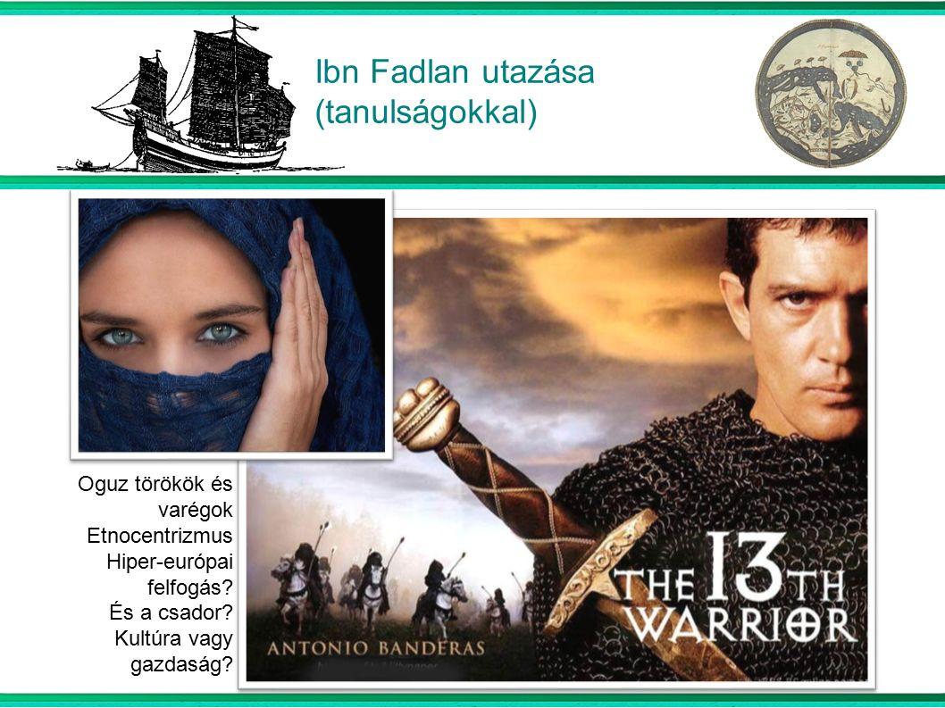 Ibn Fadlan utazása (tanulságokkal) Oguz törökök és varégok Etnocentrizmus Hiper-európai felfogás.