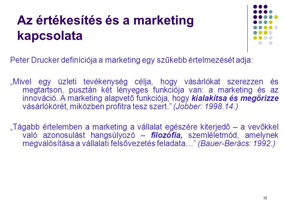 """16 Az értékesítés és a marketing kapcsolata Peter Drucker definíciója a marketing egy szűkebb értelmezését adja: """"Mivel egy üzleti tevékenység célja, hogy vásárlókat szerezzen és megtartson, pusztán két lényeges funkciója van: a marketing és az innováció."""