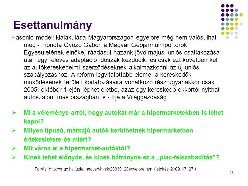 27 Esettanulmány Hasonló modell kialakulása Magyarországon egyelőre még nem valósulhat meg - mondta Győző Gábor, a Magyar Gépjárműimportőrök Egyesületének elnöke, ráadásul hazánk jövő májusi uniós csatlakozása után egy féléves adaptáció időszak kezdődik, és csak ezt követően kell az autókereskedelmi szerződéseknek alkalmazkodni az új uniós szabályozáshoz.