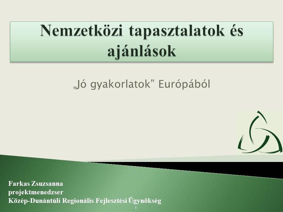 """""""Jó gyakorlatok"""" Európából Farkas Zsuzsanna projektmenedzser Közép-Dunántúli Regionális Fejlesztési Ügynökség 1"""