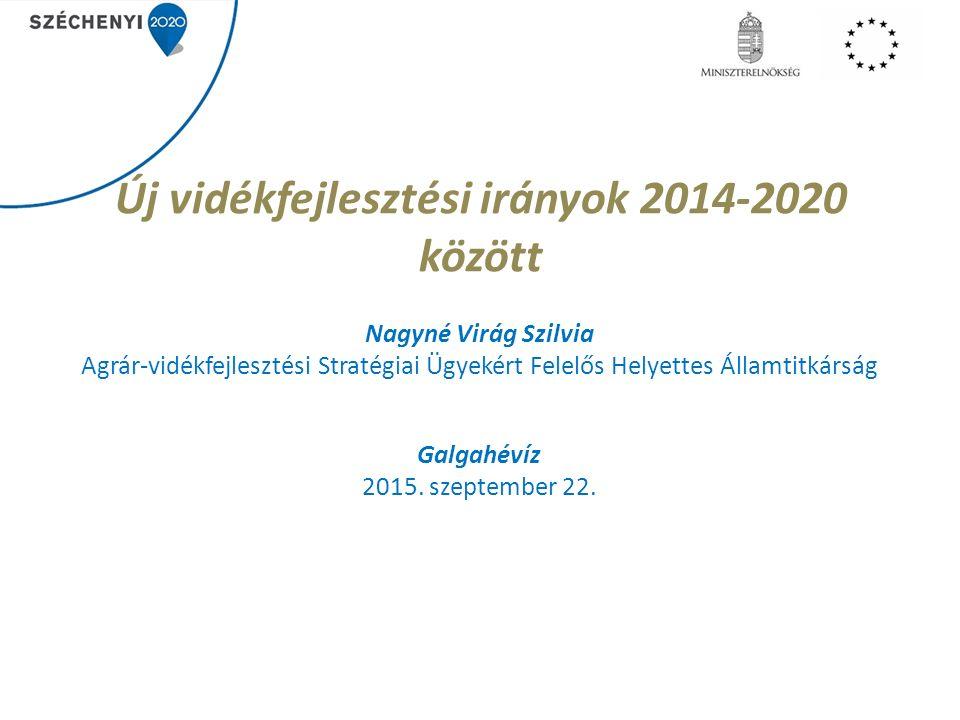 Új vidékfejlesztési irányok 2014-2020 között Nagyné Virág Szilvia Agrár-vidékfejlesztési Stratégiai Ügyekért Felelős Helyettes Államtitkárság Galgahévíz 2015.