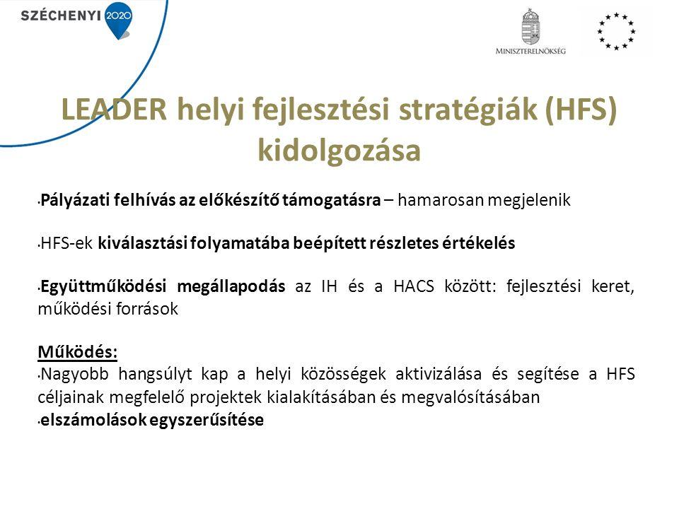 LEADER helyi fejlesztési stratégiák (HFS) kidolgozása Pályázati felhívás az előkészítő támogatásra – hamarosan megjelenik HFS-ek kiválasztási folyamatába beépített részletes értékelés Együttműködési megállapodás az IH és a HACS között: fejlesztési keret, működési források Működés: Nagyobb hangsúlyt kap a helyi közösségek aktivizálása és segítése a HFS céljainak megfelelő projektek kialakításában és megvalósításában elszámolások egyszerűsítése