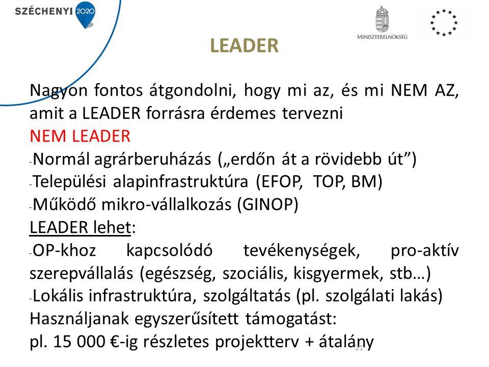 """LEADER Nagyon fontos átgondolni, hogy mi az, és mi NEM AZ, amit a LEADER forrásra érdemes tervezni NEM LEADER - Normál agrárberuházás (""""erdőn át a rövidebb út ) - Települési alapinfrastruktúra (EFOP, TOP, BM) - Működő mikro-vállalkozás (GINOP) LEADER lehet: - OP-khoz kapcsolódó tevékenységek, pro-aktív szerepvállalás (egészség, szociális, kisgyermek, stb…) - Lokális infrastruktúra, szolgáltatás (pl."""