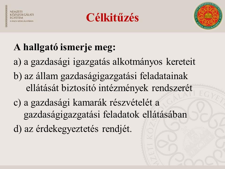 Célkitűzés A hallgató ismerje meg: a) a gazdasági igazgatás alkotmányos kereteit b) az állam gazdaságigazgatási feladatainak ellátását biztosító intéz