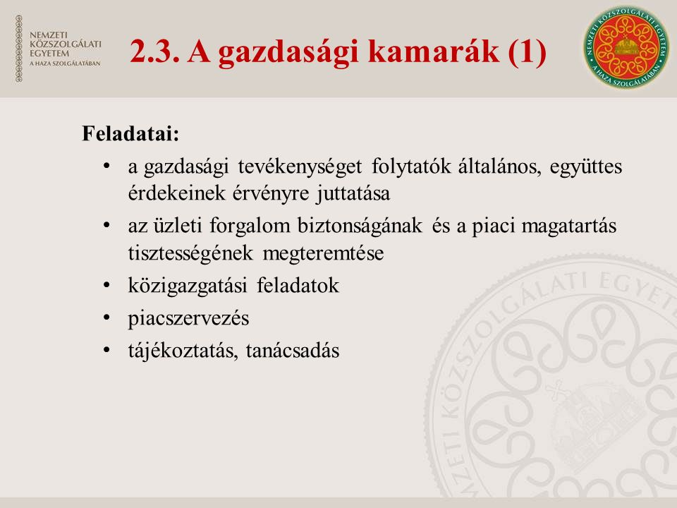 2.3. A gazdasági kamarák (1) Feladatai: a gazdasági tevékenységet folytatók általános, együttes érdekeinek érvényre juttatása az üzleti forgalom bizto
