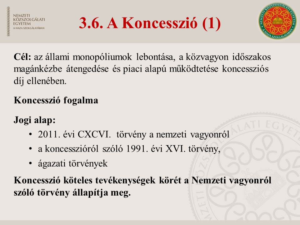 3.6. A Koncesszió (1) Cél: az állami monopóliumok lebontása, a közvagyon időszakos magánkézbe átengedése és piaci alapú működtetése koncessziós díj el