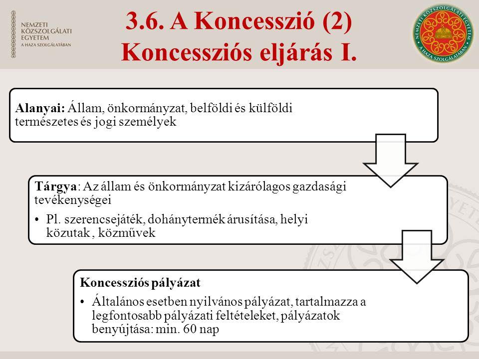 3.6. A Koncesszió (2) Koncessziós eljárás I. Alanyai: Állam, önkormányzat, belföldi és külföldi természetes és jogi személyek Tárgya: Az állam és önko