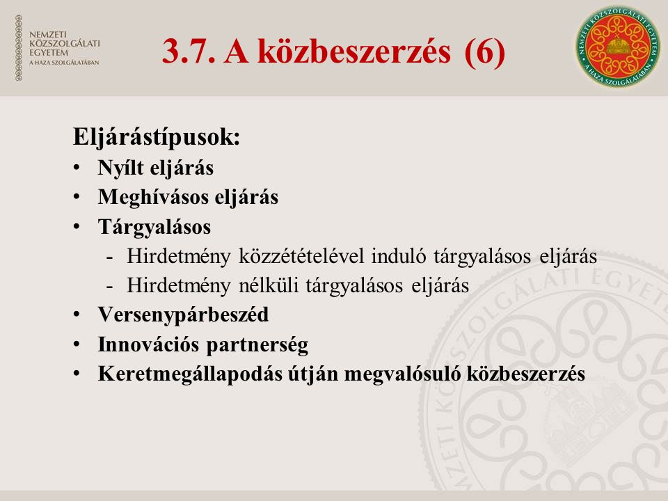 3.7. A közbeszerzés (6) Eljárástípusok: Nyílt eljárás Meghívásos eljárás Tárgyalásos -Hirdetmény közzétételével induló tárgyalásos eljárás -Hirdetmény
